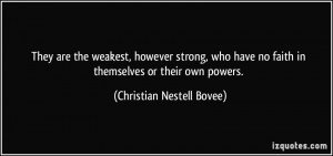They are the weakest, however strong, who have no faith in themselves ...