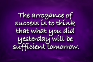 ... you did yesterday will be sufficient tomorrow.