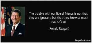 ... ignorant, but that they know so much that isn't so. - Ronald Reagan