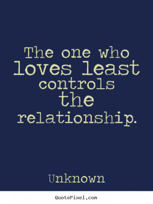 Love quotes - The one who loves least controls the relationship.