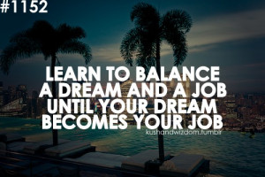 Learn to balance a dream and a job until your dream becomes your job.