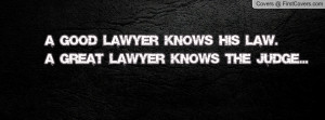 good lawyer knows his law.a great lawyer knows the judge ...
