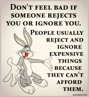 Don't feel bad if someone rejects you or ignore you. People usually ...