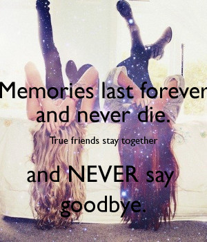 Memories last forever and never die. True friends stay together and ...