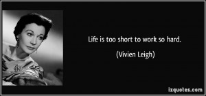Life is too short to work so hard. - Vivien Leigh