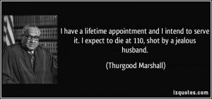 ... expect to die at 110, shot by a jealous husband. - Thurgood Marshall