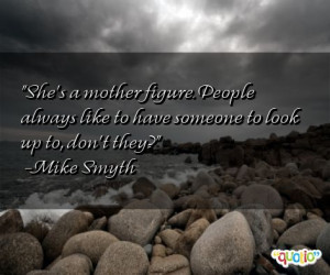 She's a mother figure . People always like to have someone to look up ...