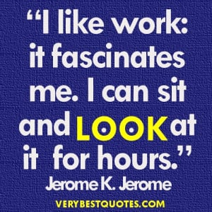 Funny Work Quotes - I like work it fascinates me. I can sit and look ...