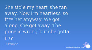 She stole my heart, she ran away. Now I'm heartless, so f*** her ...