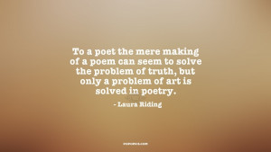 To a poet the mere making of a poem can seem to solve the problem of ...