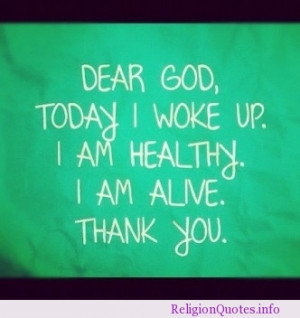 Dear God, today I woke up. I am healthy. I am alive. Thank You