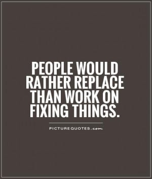 People would rather replace than work on fixing things Picture Quote ...