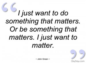 just want to do something that matters john green