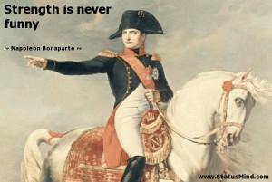 Strength is never funny - Napoleon Bonaparte Quotes - StatusMind.com