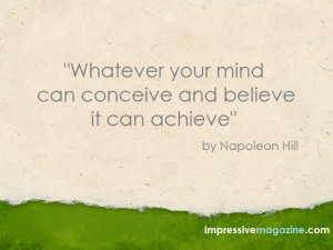 """... your mind can conceive and believe it can achieve"""" by Napoleon Hill"""