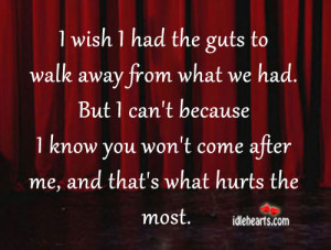wish I had the guts to walk away from what we had. But I can't ...