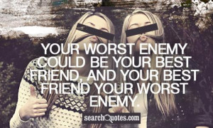 ... could be your best friend, and your best friend your worst enemy