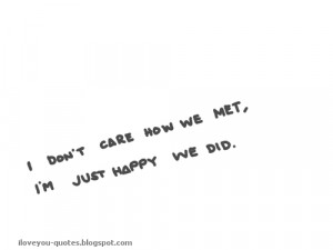 Don't Care How We Met I'm Just Happy We Did
