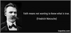 Faith means not wanting to know what is true. - Friedrich Nietzsche