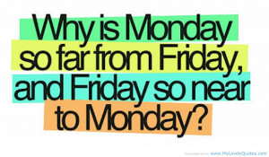 ... Monday So Far From Friday And Friday So Near To Monday - Funny Quotes