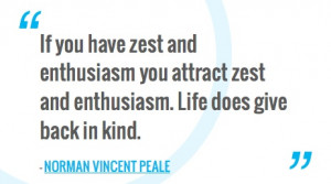 ... and enthusiasm. Life does give back in kind.—NORMAN VINCENT PEALE