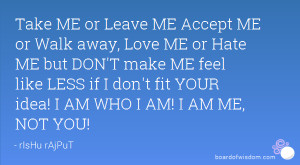 Take ME or Leave ME Accept ME or Walk away, Love ME or Hate ME but DON ...