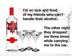 Funny Picture - My friends can't handle alcohol - They dropped me ...