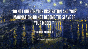 Do not quench your inspiration and your imagination; do not become the ...