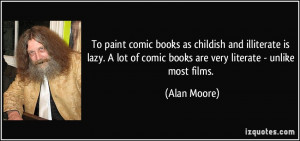 To paint comic books as childish and illiterate is lazy. A lot of ...