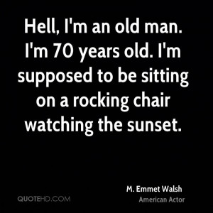 Hell, I'm an old man. I'm 70 years old. I'm supposed to be sitting on ...