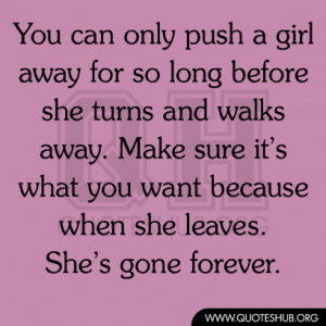 can only push a girl away for so long before she turns and walks away ...