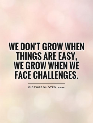 ... when things are easy, we grow when we face challenges Picture Quote #1