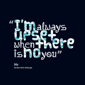 Quotes Picture: i'm always upset when there is no you