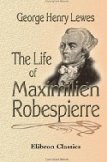 The Life of Maximilien Robespierre: With Extracts from His Unpublished ...