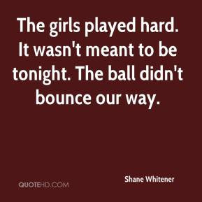 Shane Whitener - The girls played hard. It wasn't meant to be tonight ...