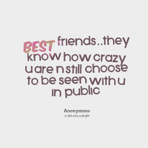Quotes Picture: best friendsthey know how crazy u are n still choose ...