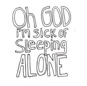 Oh god I'm sick of sleeping alone