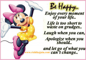 Be happy enjoy every moment of your life . Life is too short to west ...