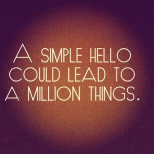 Motivational Quotes 301 A simple hello could lead to a million things.