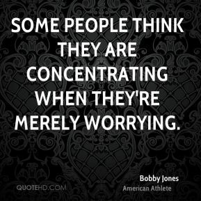 Bobby Jones - Some people think they are concentrating when they're ...