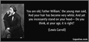 You are old, Father William,' the young man said, 'And your hair has ...