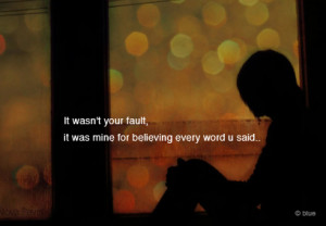 Bad Feeling Quote – It was not your fault but mine for believing you