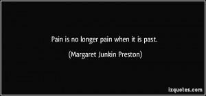 Pain is no longer pain when it is past. - Margaret Junkin Preston