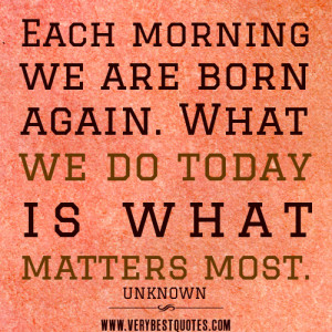 morning quotes, Each morning we are born again. What we do today is ...