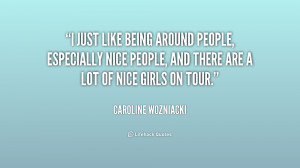 just like being around people, especially nice people, and there are ...