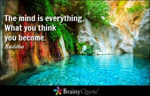 The mind is everything. What you think you become. - Buddha