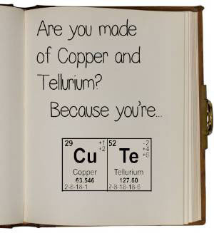 Are you made of copper and tellurium? [No, why] Because you are CU TE.