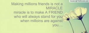 ... make A FRIEND who will always stand for you when milloins are against