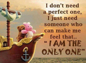 ... one i just need someone who can make me feel that i am the only one