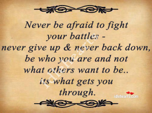 never be afraid to fight your battles never give up never back down be ...